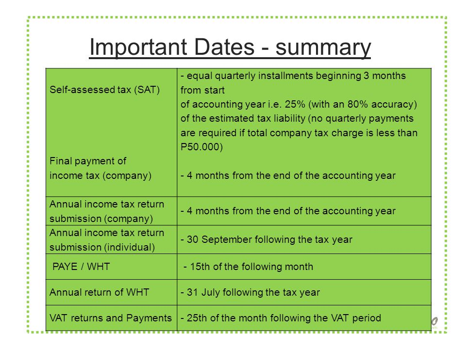 Important Dates - summary Self-assessed tax (SAT) Final payment of income tax (company) - equal quarterly installments beginning 3 months from start of accounting year i.e.