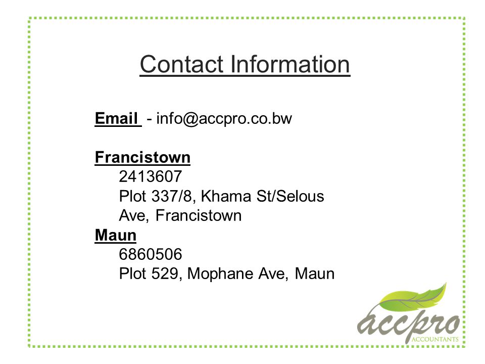 Contact Information Email - info@accpro.co.bw Francistown 2413607 Plot 337/8, Khama St/Selous Ave, Francistown Maun 6860506 Plot 529, Mophane Ave, Maun