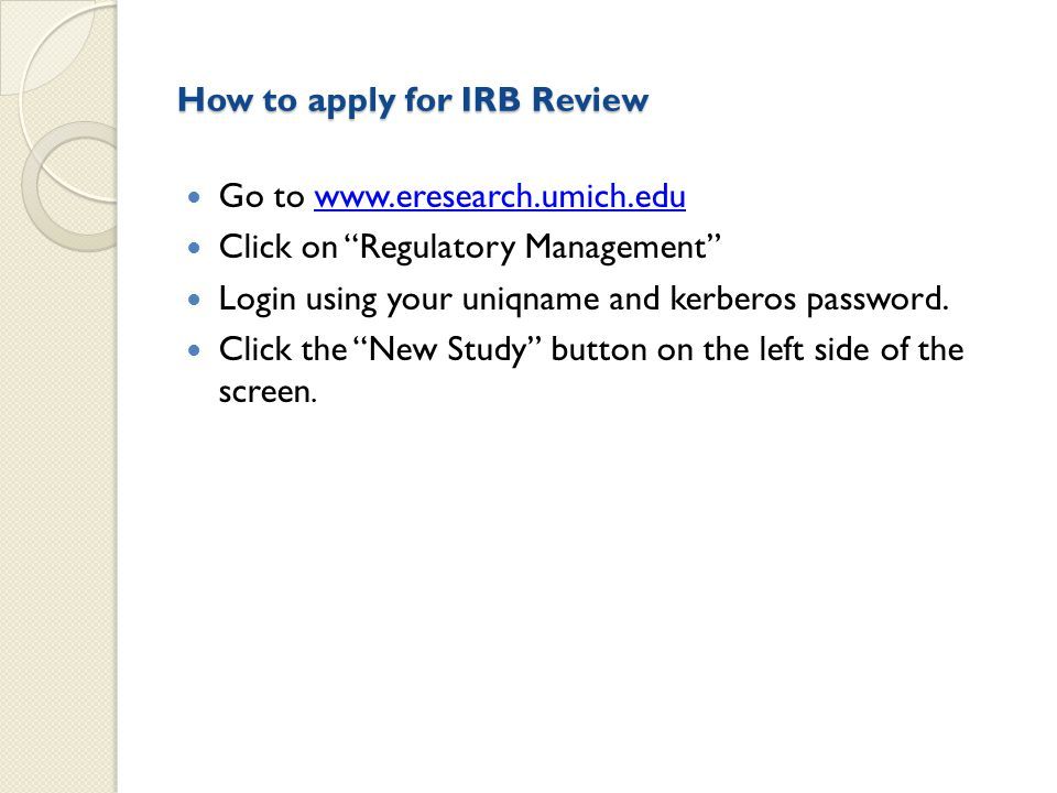 How to apply for IRB Review Go to www.eresearch.umich.eduwww.eresearch.umich.edu Click on Regulatory Management Login using your uniqname and kerberos password.