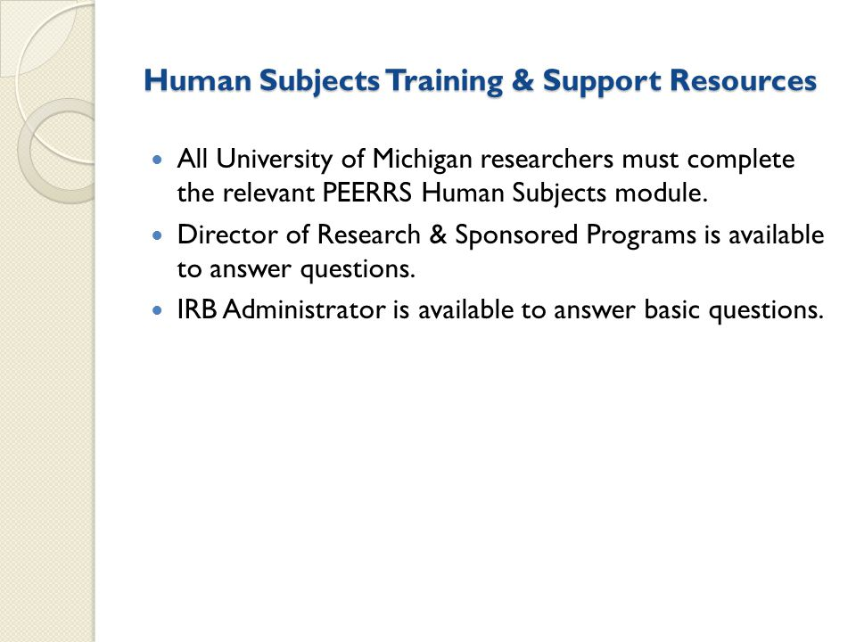 Human Subjects Training & Support Resources All University of Michigan researchers must complete the relevant PEERRS Human Subjects module.