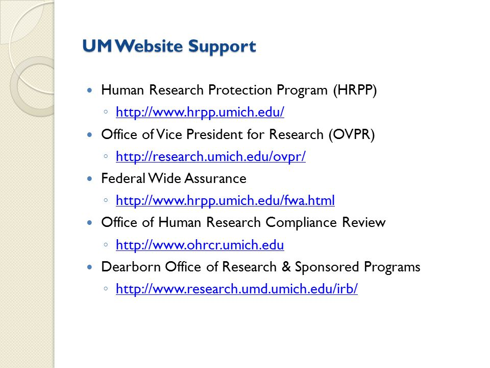 UM Website Support Human Research Protection Program (HRPP) ◦ http://www.hrpp.umich.edu/ http://www.hrpp.umich.edu/ Office of Vice President for Research (OVPR) ◦ http://research.umich.edu/ovpr/ http://research.umich.edu/ovpr/ Federal Wide Assurance ◦ http://www.hrpp.umich.edu/fwa.html http://www.hrpp.umich.edu/fwa.html Office of Human Research Compliance Review ◦ http://www.ohrcr.umich.edu http://www.ohrcr.umich.edu Dearborn Office of Research & Sponsored Programs ◦ http://www.research.umd.umich.edu/irb/ http://www.research.umd.umich.edu/irb/