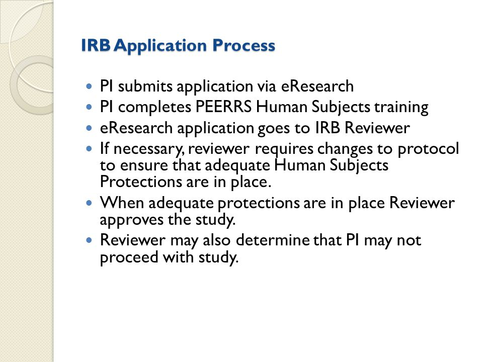 Application review cycle 1 PI initiates IRB Application 2 IRB administrator checks application for clarity and completeness & forwards to reviewer or returns application to PI 3 PI makes changes and resubmits; application is forwarded to Reviewer 4 Reviewer checks application for adequate subject protections 5 Application returned to PI for changes or Approval is given.