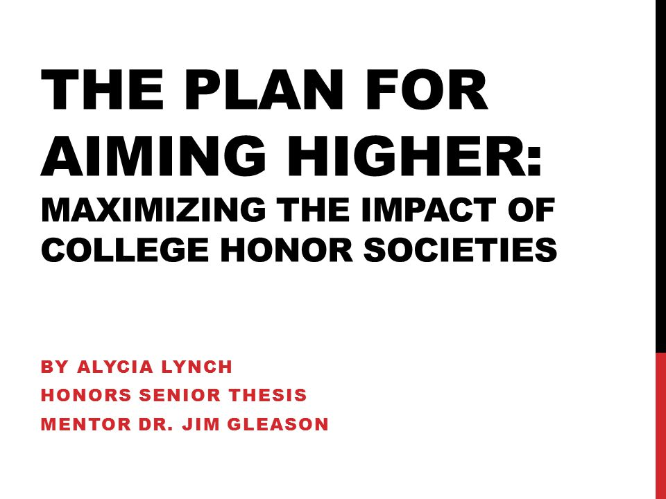 THE PLAN FOR AIMING HIGHER: MAXIMIZING THE IMPACT OF COLLEGE HONOR SOCIETIES BY ALYCIA LYNCH HONORS SENIOR THESIS MENTOR DR.