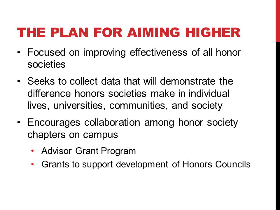 THE PLAN FOR AIMING HIGHER Focused on improving effectiveness of all honor societies Seeks to collect data that will demonstrate the difference honors societies make in individual lives, universities, communities, and society Encourages collaboration among honor society chapters on campus Advisor Grant Program Grants to support development of Honors Councils