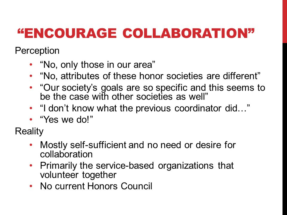 ENCOURAGE COLLABORATION Perception No, only those in our area No, attributes of these honor societies are different Our society's goals are so specific and this seems to be the case with other societies as well I don't know what the previous coordinator did… Yes we do! Reality Mostly self-sufficient and no need or desire for collaboration Primarily the service-based organizations that volunteer together No current Honors Council