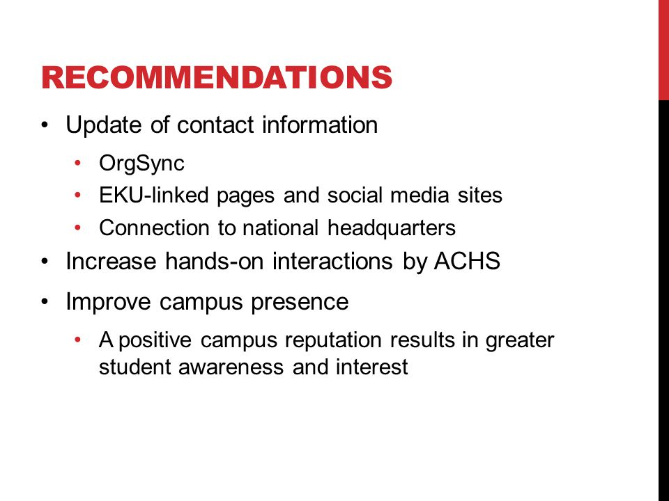 RECOMMENDATIONS Update of contact information OrgSync EKU-linked pages and social media sites Connection to national headquarters Increase hands-on interactions by ACHS Improve campus presence A positive campus reputation results in greater student awareness and interest