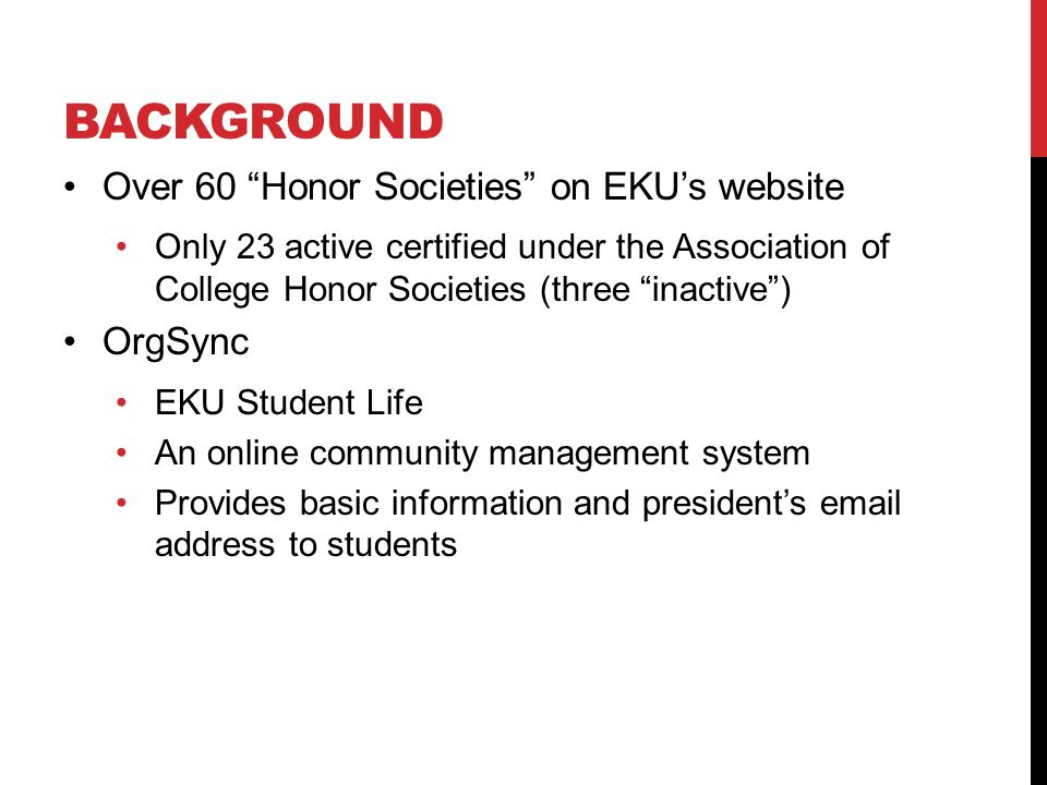 BACKGROUND Over 60 Honor Societies on EKU's website Only 23 active certified under the Association of College Honor Societies (three inactive ) OrgSync EKU Student Life An online community management system Provides basic information and president's email address to students