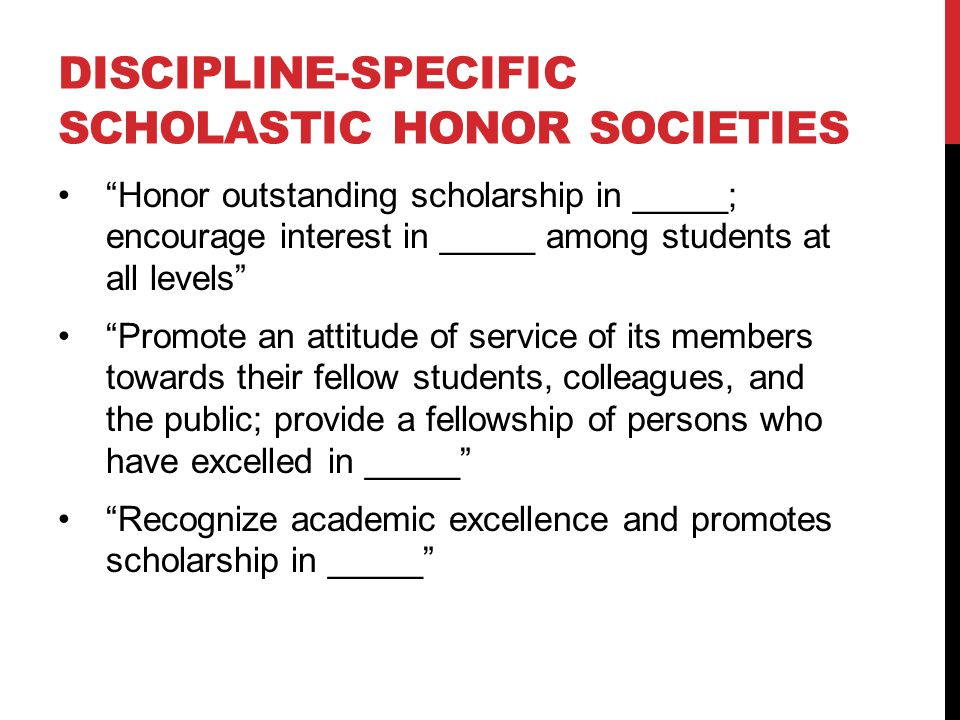 DISCIPLINE-SPECIFIC SCHOLASTIC HONOR SOCIETIES Honor outstanding scholarship in _____; encourage interest in _____ among students at all levels Promote an attitude of service of its members towards their fellow students, colleagues, and the public; provide a fellowship of persons who have excelled in _____ Recognize academic excellence and promotes scholarship in _____