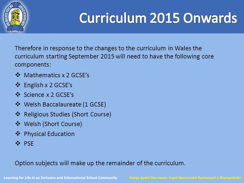 Therefore in response to the changes to the curriculum in Wales the curriculum starting September 2015 will need to have the following core components