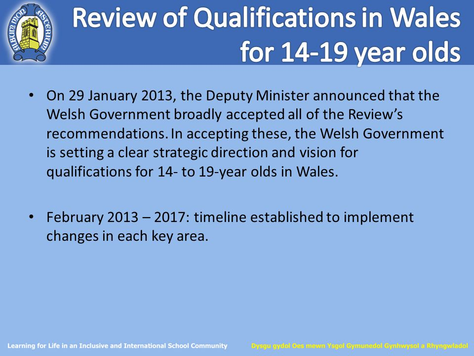 On 29 January 2013, the Deputy Minister announced that the Welsh Government broadly accepted all of the Review's recommendations. In accepting these,