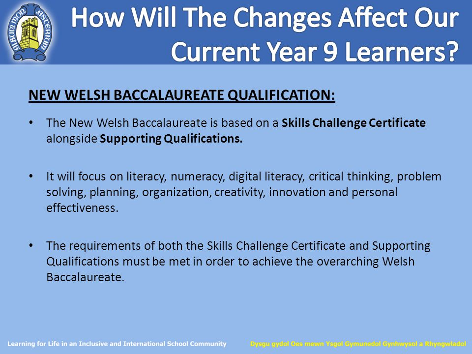 NEW WELSH BACCALAUREATE QUALIFICATION: The New Welsh Baccalaureate is based on a Skills Challenge Certificate alongside Supporting Qualifications. It