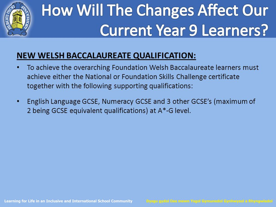 NEW WELSH BACCALAUREATE QUALIFICATION: To achieve the overarching Foundation Welsh Baccalaureate learners must achieve either the National or Foundati