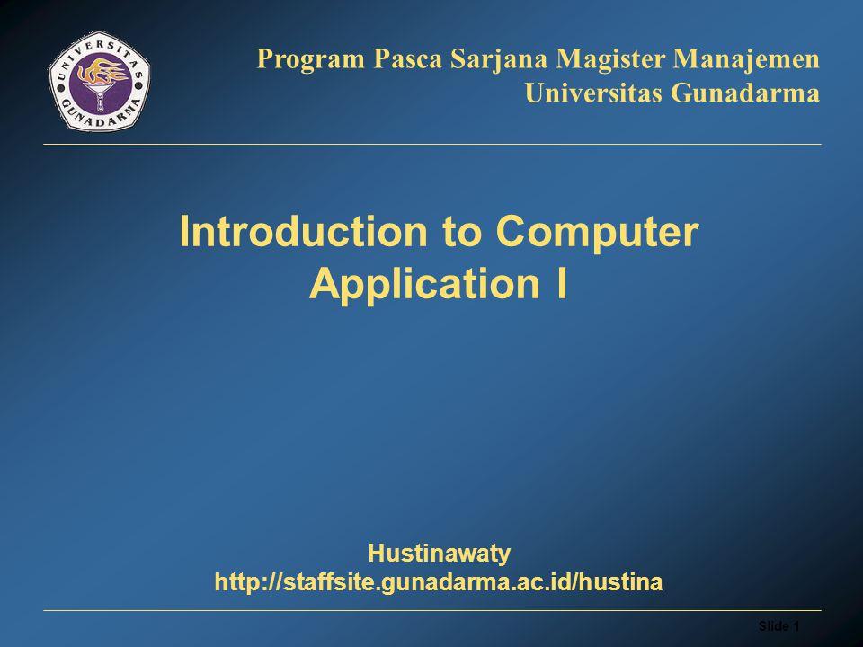 Slide 1 Program Pasca Sarjana Magister Manajemen Universitas Gunadarma Introduction to Computer Application I Hustinawaty http://staffsite.gunadarma.ac.id/hustina