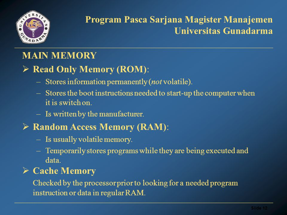 Slide 11 Program Pasca Sarjana Magister Manajemen Universitas Gunadarma MAIN MEMORY  Read Only Memory (ROM): –Stores information permanently (not volatile).