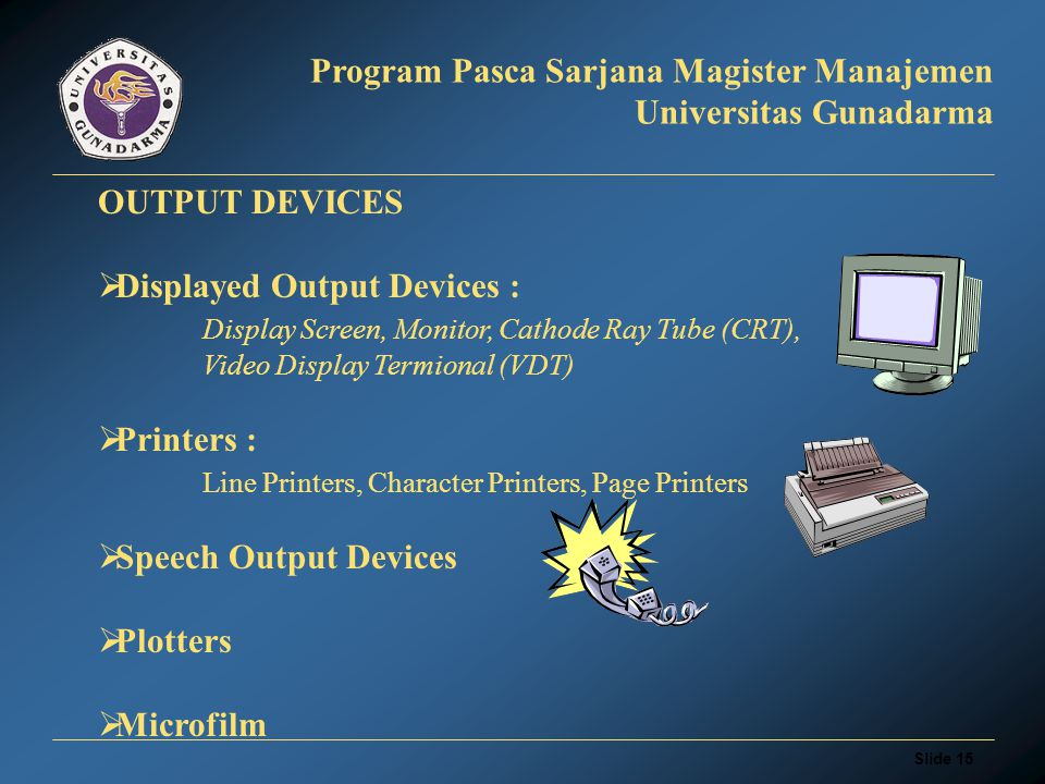 Slide 14 Program Pasca Sarjana Magister Manajemen Universitas Gunadarma INPUT DEVICES  Keyboard Devices  Pointing Devices: Mouse, Trackball, Touch Screen, Light Pen,Remote Control Unit  Optical Reading Devices: OCR (Optical Character Recognition) : optical mark reader, optical character reader,handprint reader  Magnetic Reading Devices EFT (Electronic Funds Transfer) : automatic deposit, automatic tranfer,Automated Teller Machine (ATM)  Speech Recognition Devices