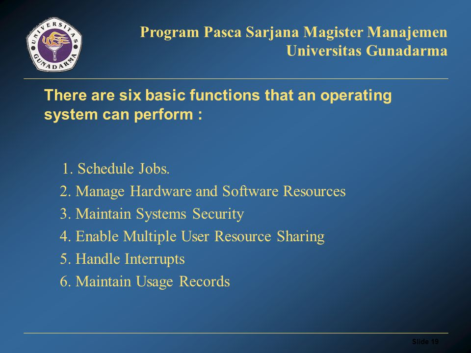 Slide 18 Program Pasca Sarjana Magister Manajemen Universitas Gunadarma Operating System Without operating system, a software application or a program language software can't communicate with the computer.