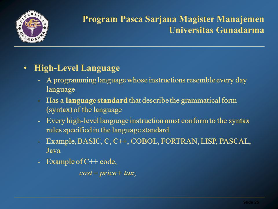 Slide 24 Program Pasca Sarjana Magister Manajemen Universitas Gunadarma Assembly Language -Is programming language in English-like abbreviations -Later be converted into machine code by program s translator called assemblers -Example, adds to number and store in another variable LOAD A ADD B STORE C