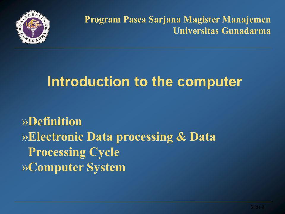 Slide 3 Program Pasca Sarjana Magister Manajemen Universitas Gunadarma Introduction to the computer »Definition »Electronic Data processing & Data Processing Cycle »Computer System
