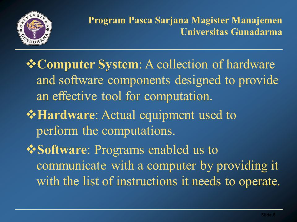 Slide 5 Program Pasca Sarjana Magister Manajemen Universitas Gunadarma  Computer System: A collection of hardware and software components designed to provide an effective tool for computation.