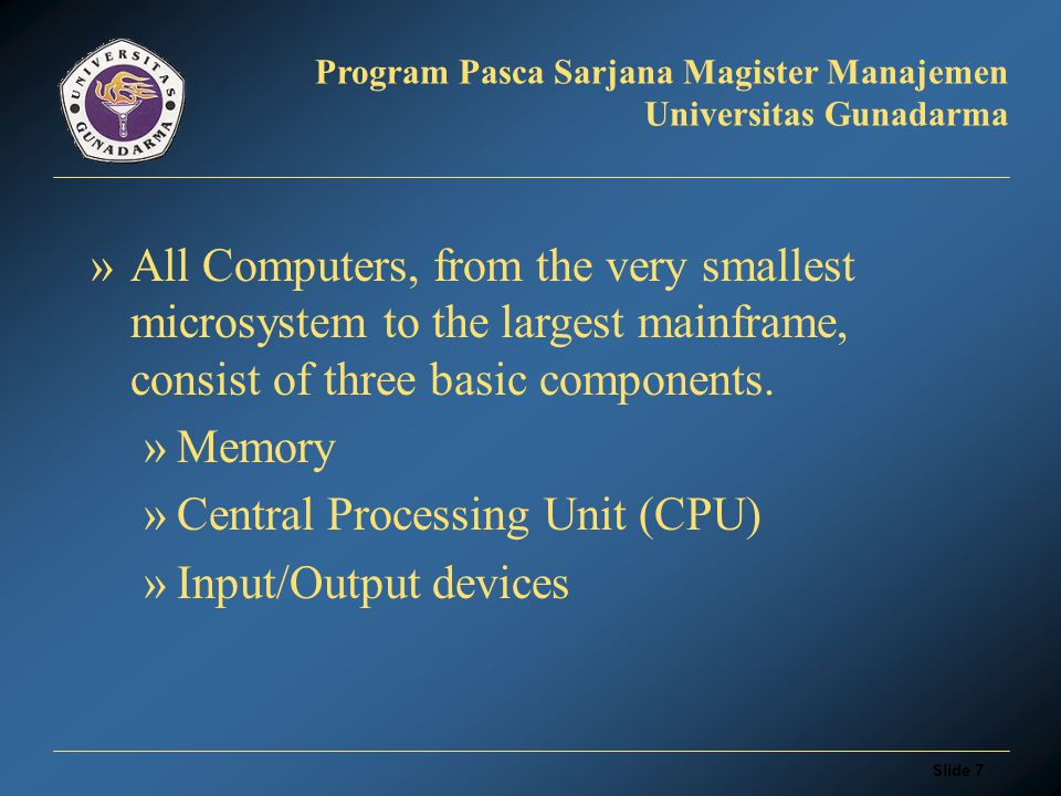 Slide 7 Program Pasca Sarjana Magister Manajemen Universitas Gunadarma »All Computers, from the very smallest microsystem to the largest mainframe, consist of three basic components.