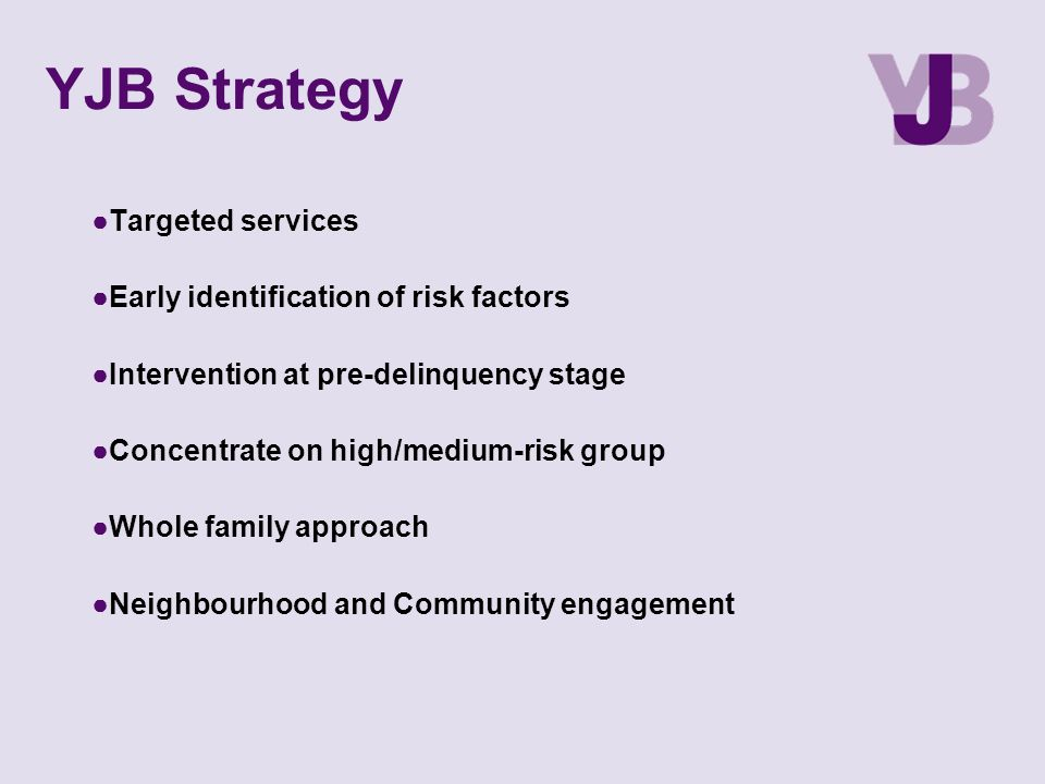 YJB Strategy ●Targeted services ●Early identification of risk factors ●Intervention at pre-delinquency stage ●Concentrate on high/medium-risk group ●W