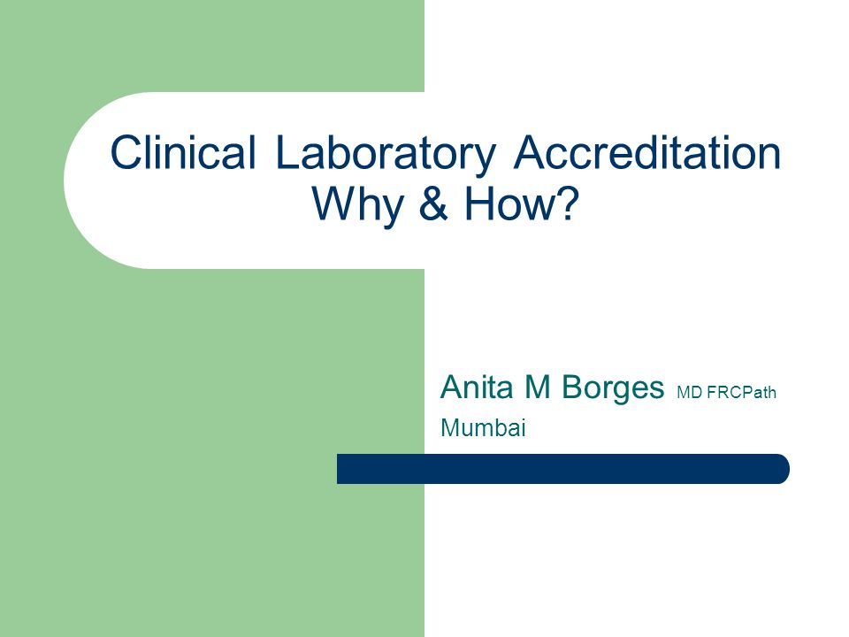 Clinical Laboratory Accreditation Why & How? Anita M Borges MD FRCPath Mumbai