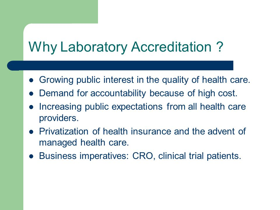 Why Laboratory Accreditation ? Growing public interest in the quality of health care. Demand for accountability because of high cost. Increasing publi