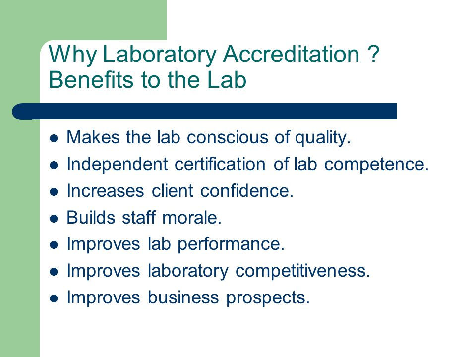 Why Laboratory Accreditation ? Benefits to the Lab Makes the lab conscious of quality. Independent certification of lab competence. Increases client c