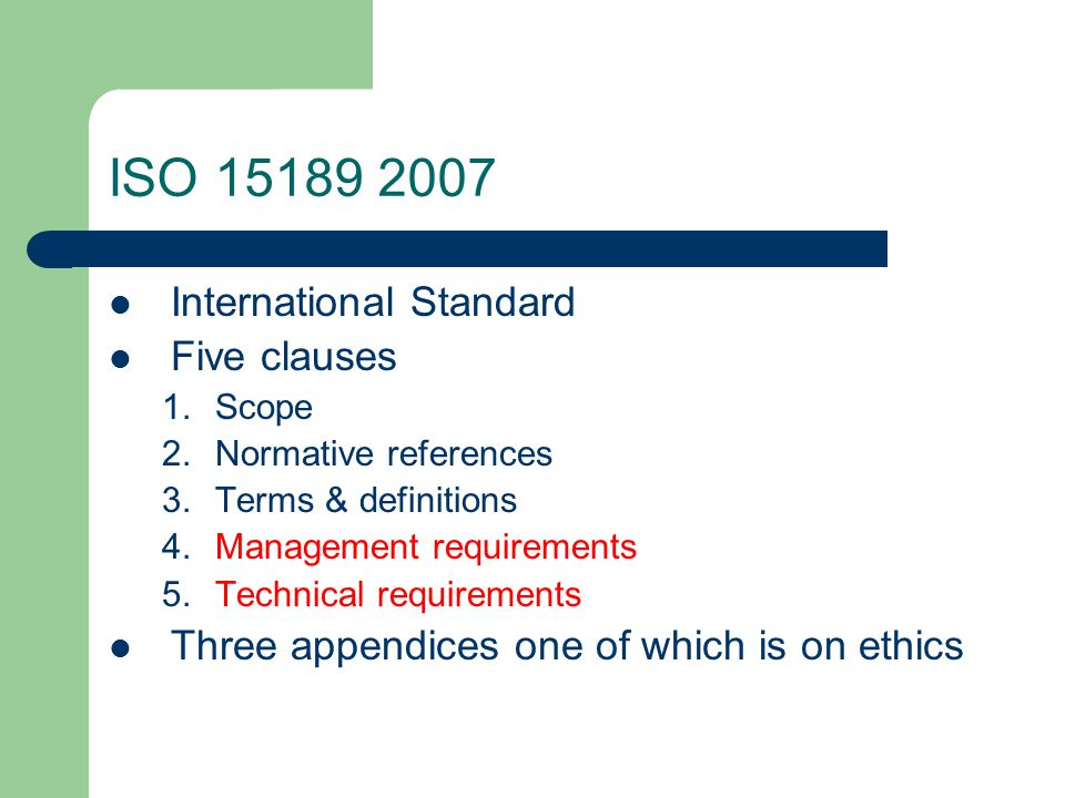 ISO 15189 2007 International Standard Five clauses 1.Scope 2.Normative references 3.Terms & definitions 4.Management requirements 5.Technical requirements Three appendices one of which is on ethics