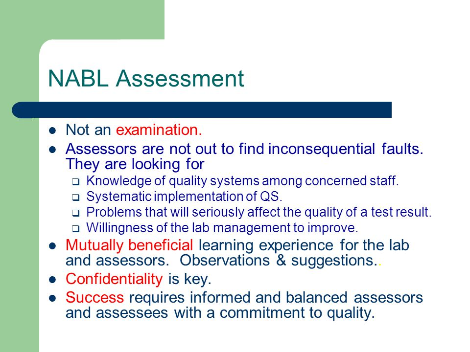 NABL Assessment Not an examination. Assessors are not out to find inconsequential faults. They are looking for  Knowledge of quality systems among co