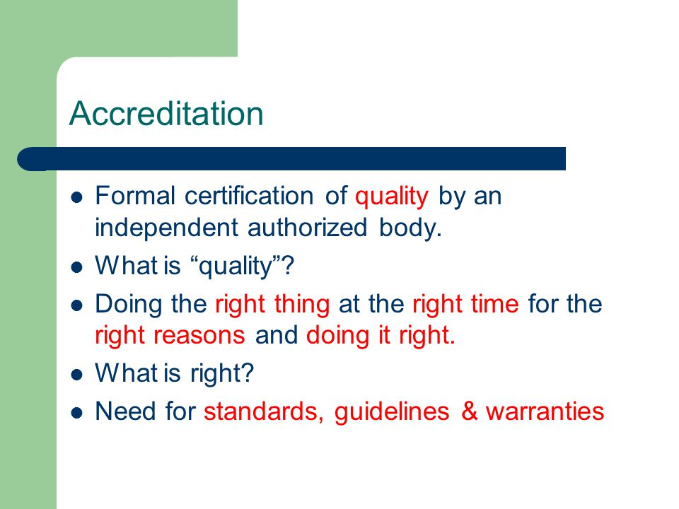 "Accreditation Formal certification of quality by an independent authorized body. What is ""quality""? Doing the right thing at the right time for the ri"