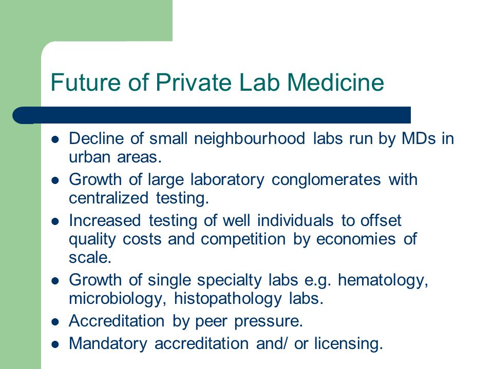Future of Private Lab Medicine Decline of small neighbourhood labs run by MDs in urban areas. Growth of large laboratory conglomerates with centralize