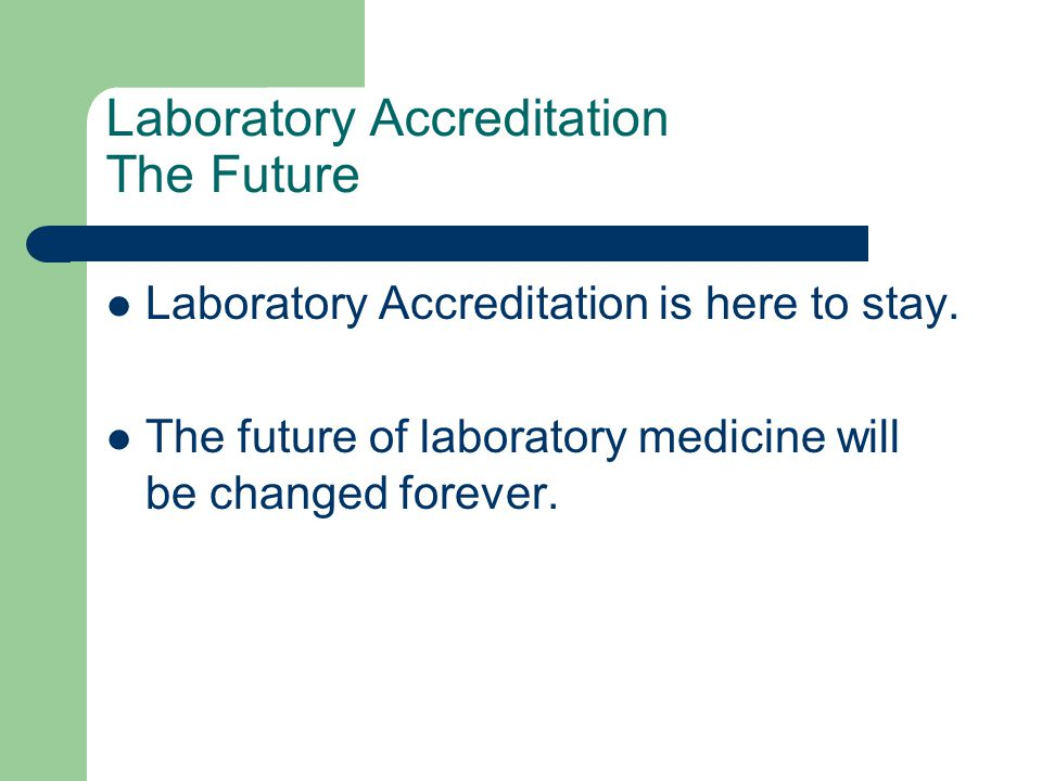 Laboratory Accreditation The Future Laboratory Accreditation is here to stay. The future of laboratory medicine will be changed forever.
