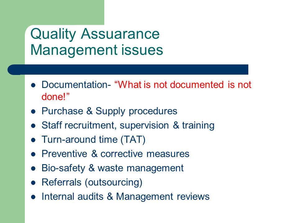 Quality Assuarance Management issues Documentation- What is not documented is not done! Purchase & Supply procedures Staff recruitment, supervision & training Turn-around time (TAT) Preventive & corrective measures Bio-safety & waste management Referrals (outsourcing) Internal audits & Management reviews