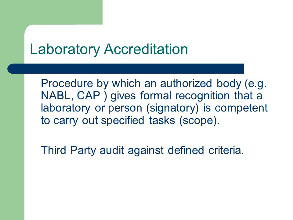 Laboratory Accreditation Procedure by which an authorized body (e.g. NABL, CAP ) gives formal recognition that a laboratory or person (signatory) is c