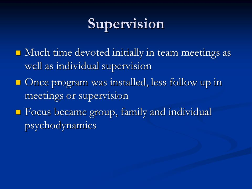 Supervision Much time devoted initially in team meetings as well as individual supervision Much time devoted initially in team meetings as well as ind