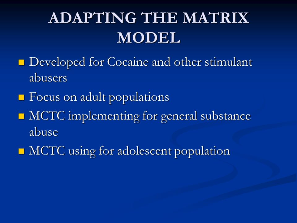 PROGRAMMATIC DIFFERENCES PRE MATRIX Duration of Tx = 8-12 Mon Duration of Tx = 8-12 Mon More and longer restrictions More and longer restrictions Harsher consequences Harsher consequences 3-6 mon parental at-home supervision 3-6 mon parental at-home supervision More focus on confronting defenses More focus on confronting defenses Lingering TC model Lingering TC model Greater potential for fostering dependence Greater potential for fostering dependence POST MATRIX Tx Duration = 4-6 Mon Fewer and shorter restrictions Supportive and E-B practices: MI, CM, RP 1-2 mon parental supervision More focus on abstinence skills ( The Why of CD and The How of Recovery) Better adapted to treat Co- occurring disorders