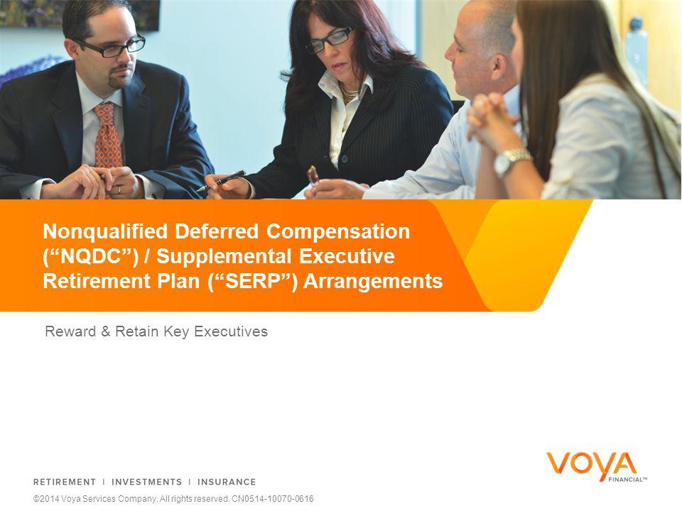 Reward & Retain Key Executives Nonqualified Deferred Compensation ( NQDC ) / Supplemental Executive Retirement Plan ( SERP ) Arrangements ©2014 Voya Services Company.