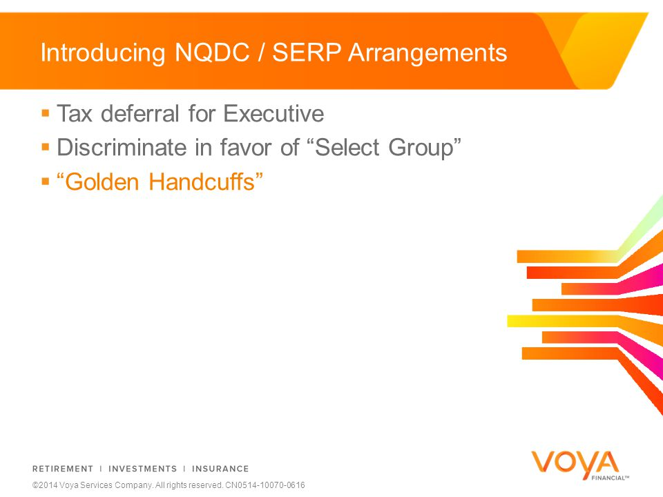 Do not put content on the brand signature area ©2014 Voya Services Company. All rights reserved. CN0514-10070-0616 Introducing NQDC / SERP Arrangement