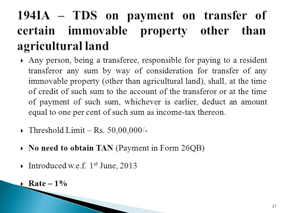  Any person, being a transferee, responsible for paying to a resident transferor any sum by way of consideration for transfer of any immovable property (other than agricultural land), shall, at the time of credit of such sum to the account of the transferor or at the time of payment of such sum, whichever is earlier, deduct an amount equal to one per cent of such sum as income-tax thereon.