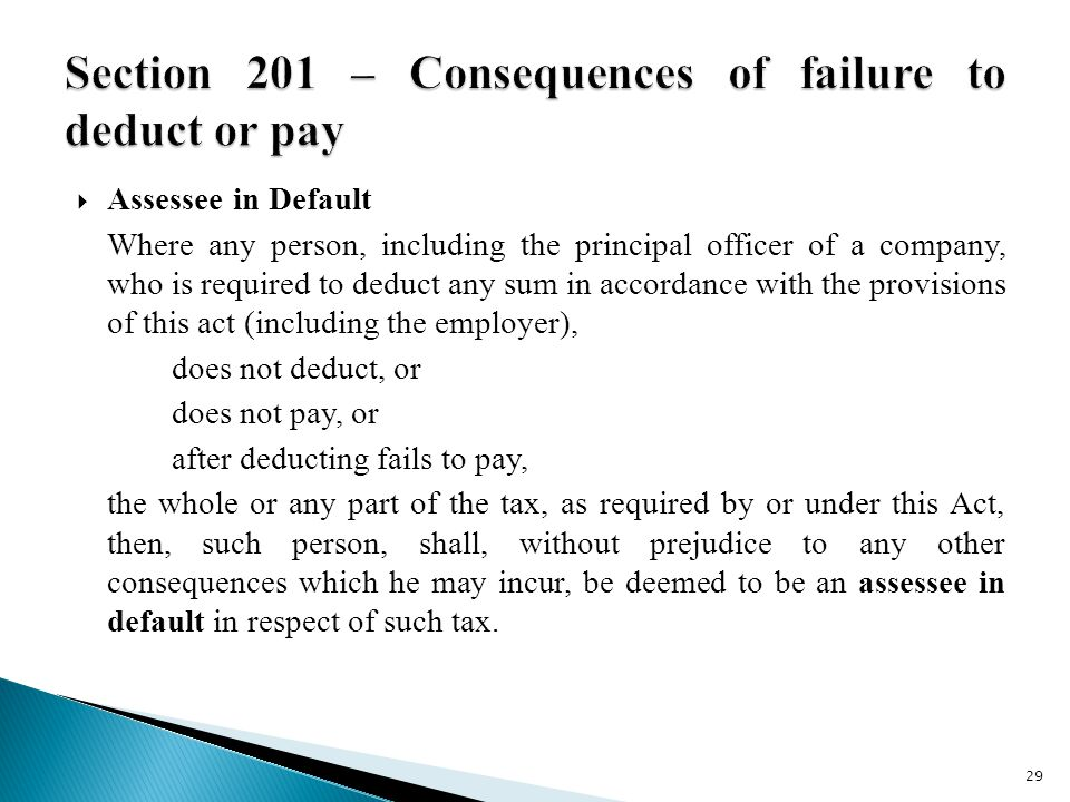  Assessee in Default Where any person, including the principal officer of a company, who is required to deduct any sum in accordance with the provisions of this act (including the employer), does not deduct, or does not pay, or after deducting fails to pay, the whole or any part of the tax, as required by or under this Act, then, such person, shall, without prejudice to any other consequences which he may incur, be deemed to be an assessee in default in respect of such tax.