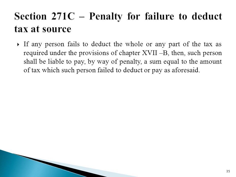  If any person fails to deduct the whole or any part of the tax as required under the provisions of chapter XVII –B, then, such person shall be liable to pay, by way of penalty, a sum equal to the amount of tax which such person failed to deduct or pay as aforesaid.