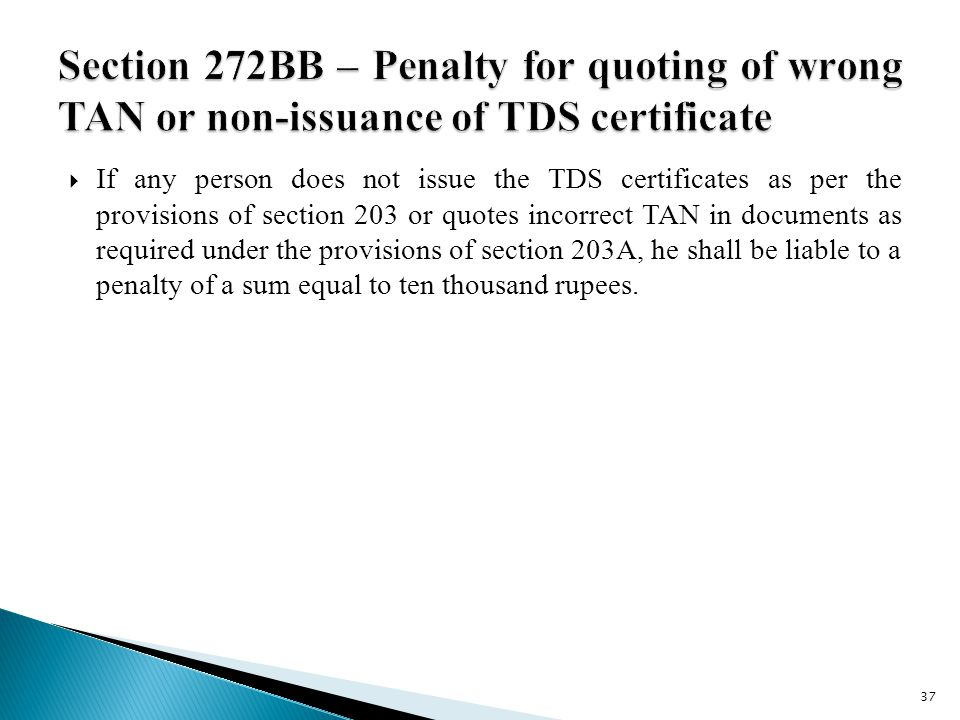  If any person does not issue the TDS certificates as per the provisions of section 203 or quotes incorrect TAN in documents as required under the provisions of section 203A, he shall be liable to a penalty of a sum equal to ten thousand rupees.