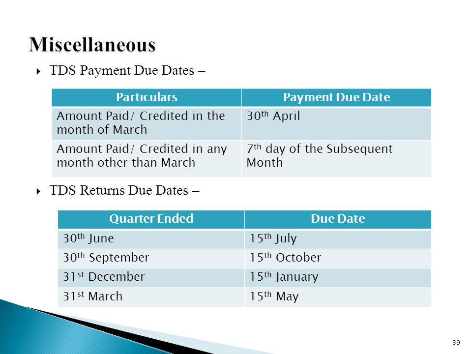  TDS Payment Due Dates –  TDS Returns Due Dates – ParticularsPayment Due Date Amount Paid/ Credited in the month of March 30 th April Amount Paid/ Credited in any month other than March 7 th day of the Subsequent Month Quarter EndedDue Date 30 th June15 th July 30 th September15 th October 31 st December15 th January 31 st March15 th May 39