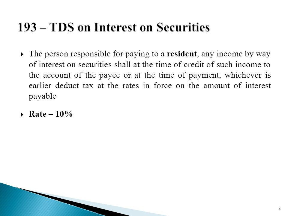  The person responsible for paying to a resident, any income by way of interest on securities shall at the time of credit of such income to the account of the payee or at the time of payment, whichever is earlier deduct tax at the rates in force on the amount of interest payable  Rate – 10% 4