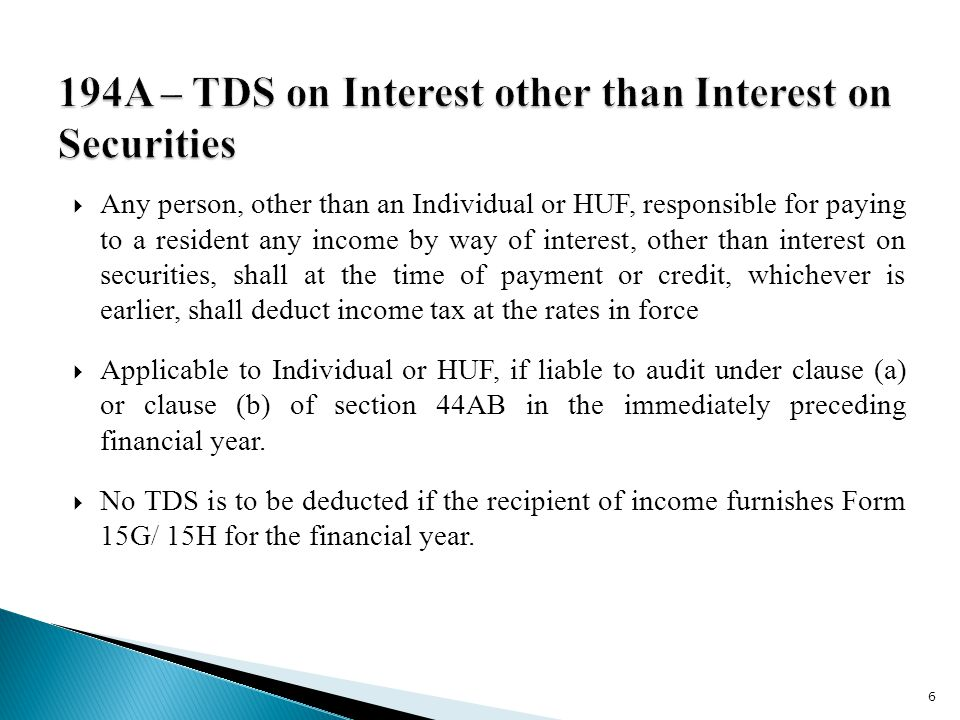  Any person, other than an Individual or HUF, responsible for paying to a resident any income by way of interest, other than interest on securities, shall at the time of payment or credit, whichever is earlier, shall deduct income tax at the rates in force  Applicable to Individual or HUF, if liable to audit under clause (a) or clause (b) of section 44AB in the immediately preceding financial year.