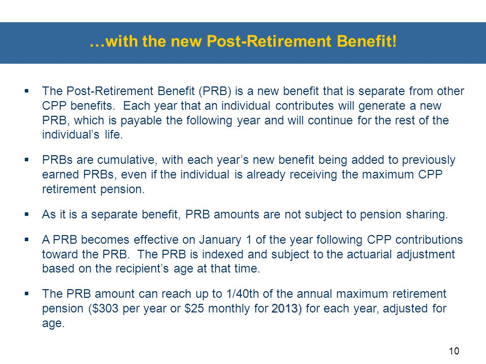 10 …with the new Post-Retirement Benefit!  The Post-Retirement Benefit (PRB) is a new benefit that is separate from other CPP benefits. Each year tha