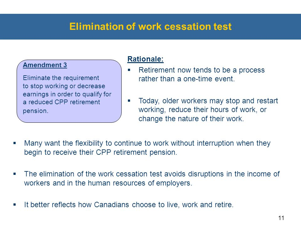 11 Elimination of work cessation test  Many want the flexibility to continue to work without interruption when they begin to receive their CPP retire