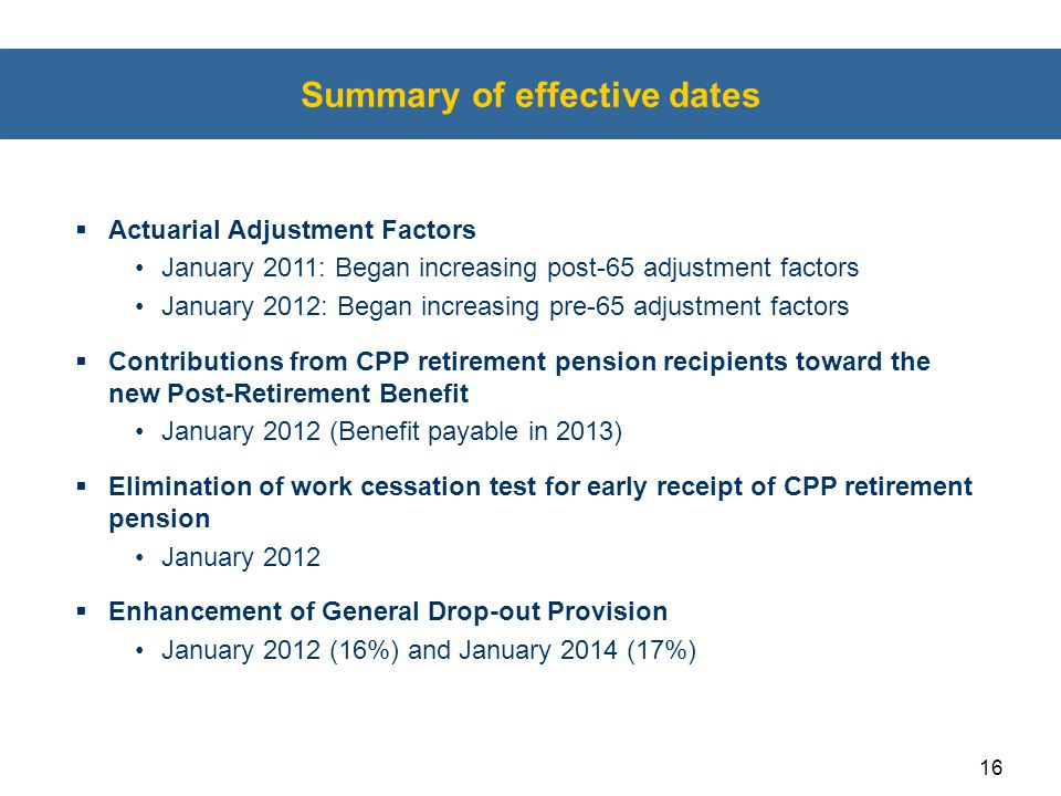 16 Summary of effective dates  Actuarial Adjustment Factors January 2011: Began increasing post-65 adjustment factors January 2012: Began increasing