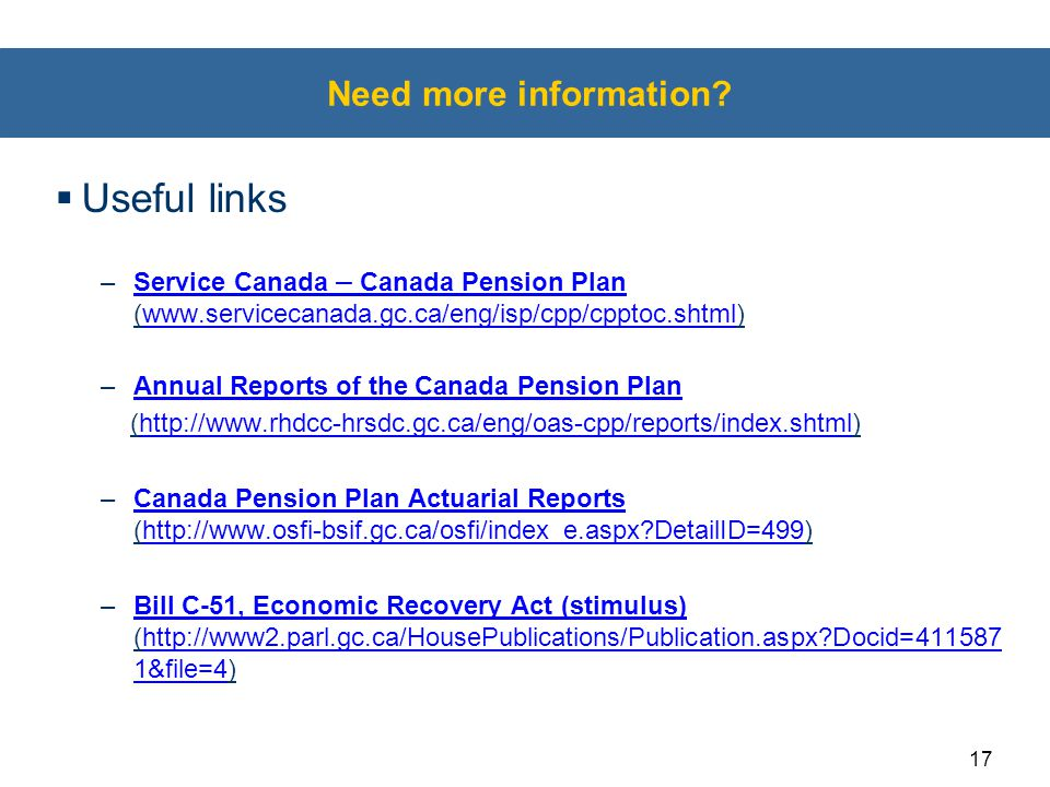 17 Need more information?  Useful links –Service Canada – Canada Pension Plan (www.servicecanada.gc.ca/eng/isp/cpp/cpptoc.shtml)Service Canada – Cana